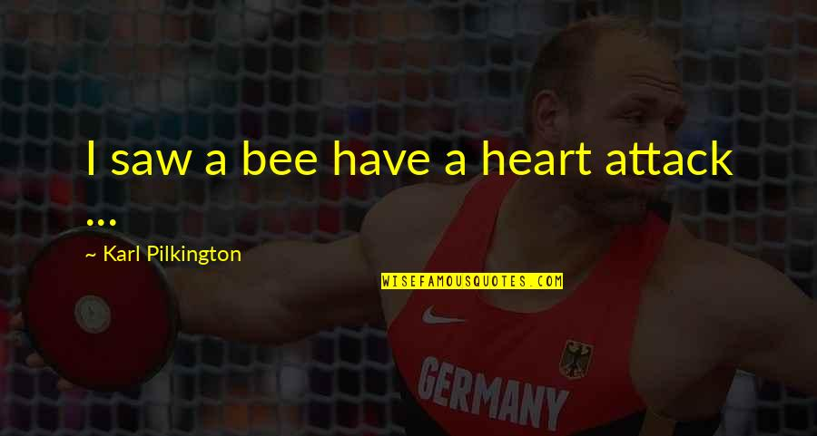 Bee Quotes By Karl Pilkington: I saw a bee have a heart attack
