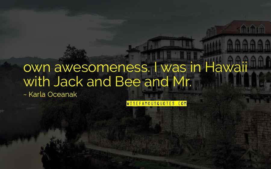 Bee Quotes By Karla Oceanak: own awesomeness. I was in Hawaii with Jack