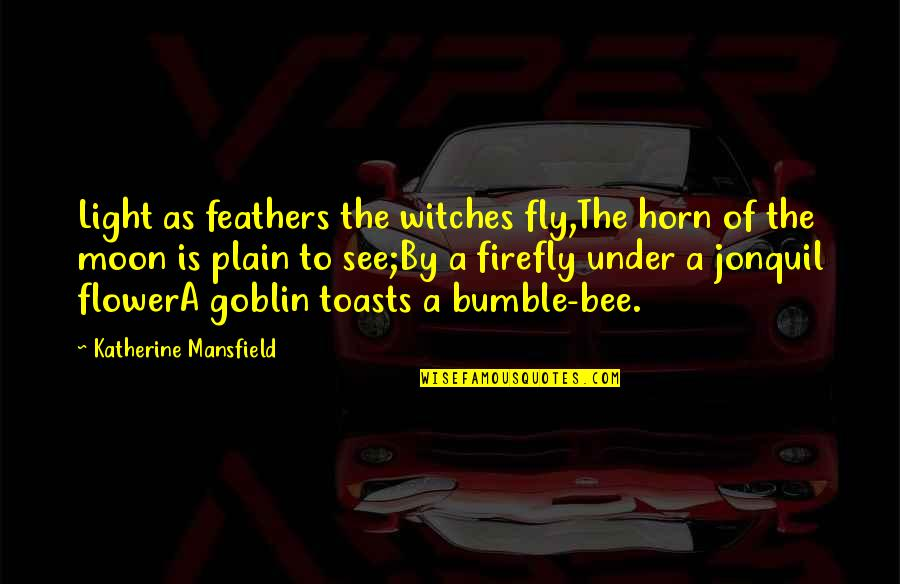 Bee Quotes By Katherine Mansfield: Light as feathers the witches fly,The horn of