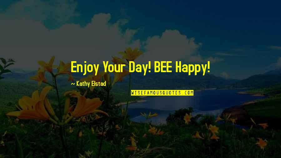 Bee Quotes By Kathy Elstad: Enjoy Your Day! BEE Happy!