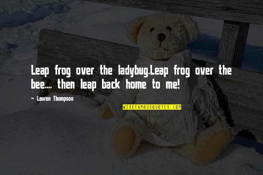 Bee Quotes By Lauren Thompson: Leap frog over the ladybug.Leap frog over the