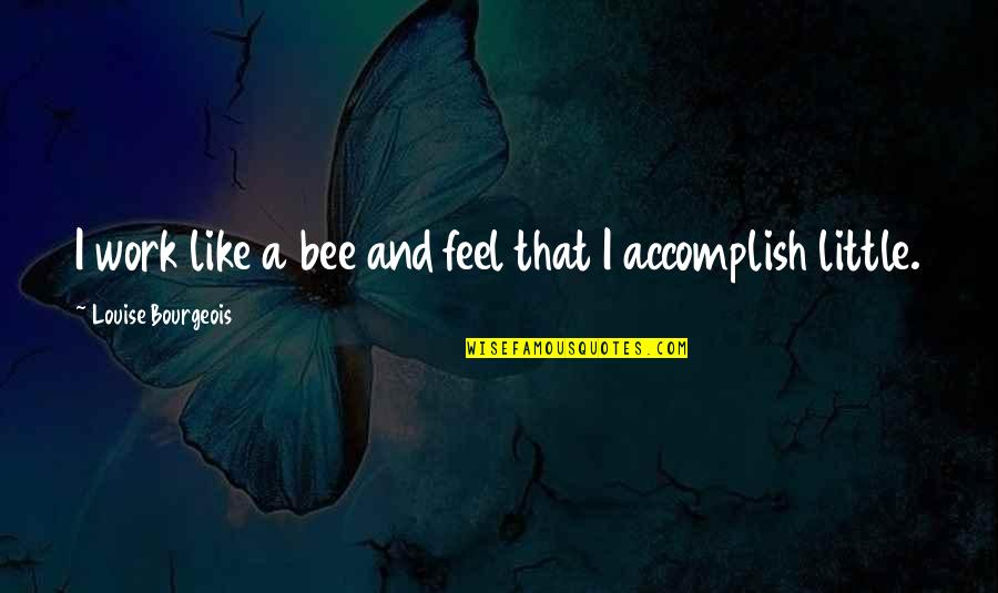 Bee Quotes By Louise Bourgeois: I work like a bee and feel that