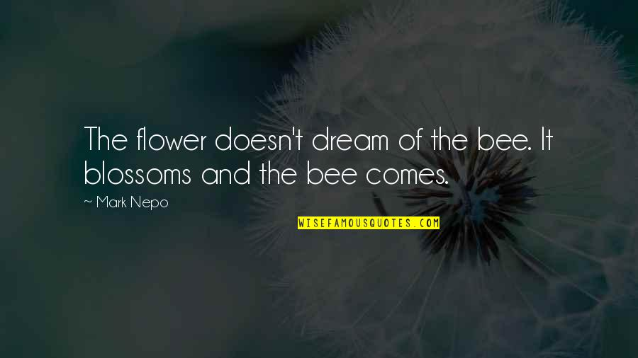 Bee Quotes By Mark Nepo: The flower doesn't dream of the bee. It