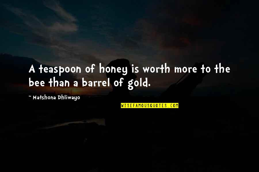 Bee Quotes By Matshona Dhliwayo: A teaspoon of honey is worth more to