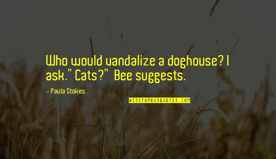 """Bee Quotes By Paula Stokes: Who would vandalize a doghouse? I ask.""""Cats?"""" Bee"""