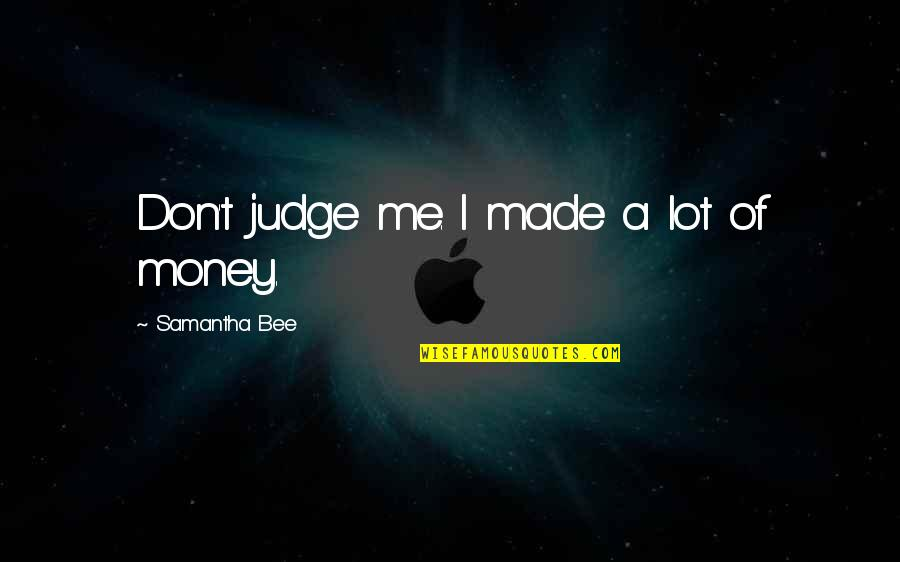 Bee Quotes By Samantha Bee: Don't judge me. I made a lot of