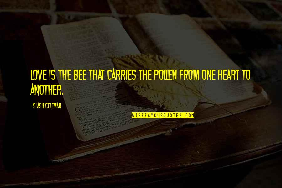 Bee Quotes By Slash Coleman: Love is the bee that carries the pollen