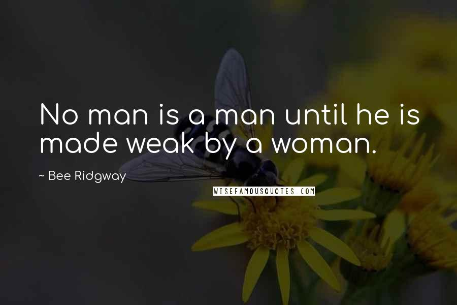Bee Ridgway quotes: No man is a man until he is made weak by a woman.