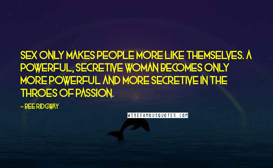 Bee Ridgway quotes: Sex only makes people more like themselves. A powerful, secretive woman becomes only more powerful and more secretive in the throes of passion.