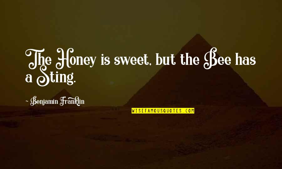 Bee Sting Quotes By Benjamin Franklin: The Honey is sweet, but the Bee has