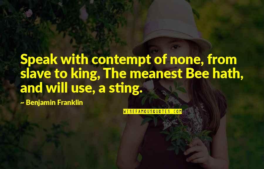 Bee Sting Quotes By Benjamin Franklin: Speak with contempt of none, from slave to