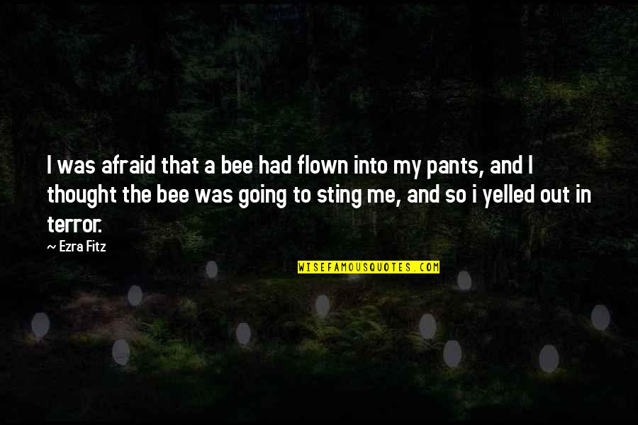 Bee Sting Quotes By Ezra Fitz: I was afraid that a bee had flown