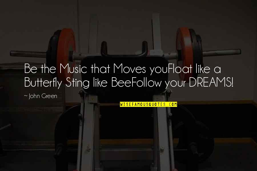Bee Sting Quotes By John Green: Be the Music that Moves youFloat like a