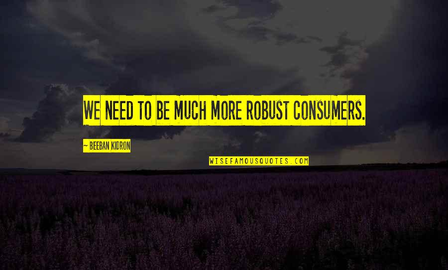 Beeban Kidron Quotes By Beeban Kidron: We need to be much more robust consumers.