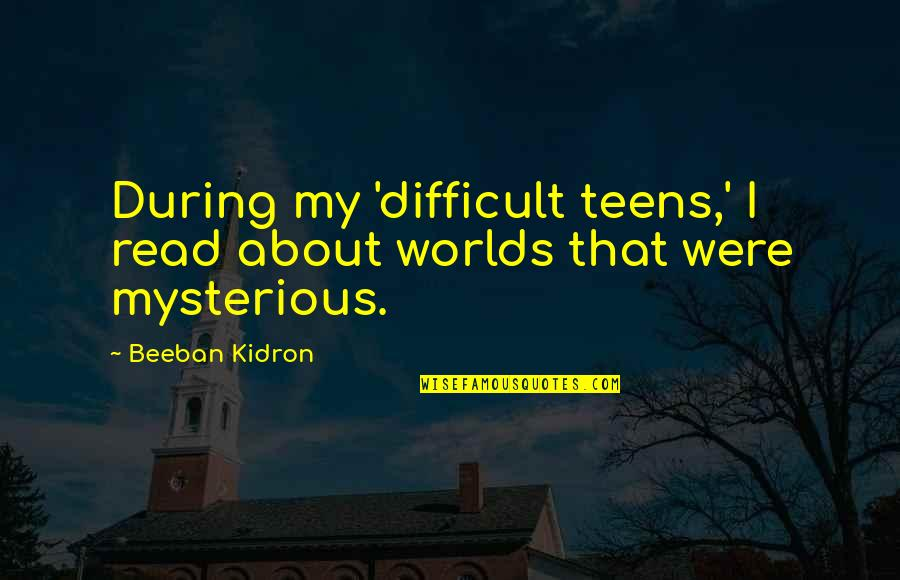 Beeban Kidron Quotes By Beeban Kidron: During my 'difficult teens,' I read about worlds