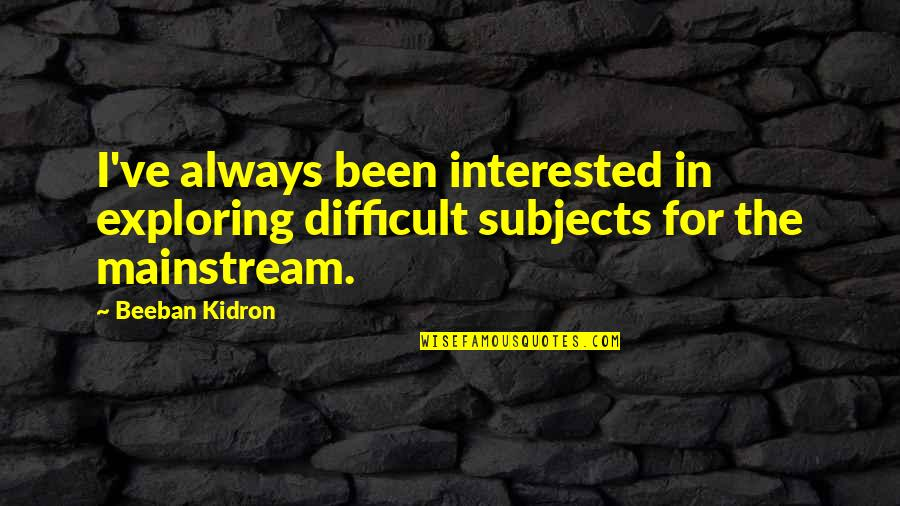 Beeban Kidron Quotes By Beeban Kidron: I've always been interested in exploring difficult subjects