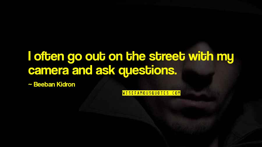 Beeban Kidron Quotes By Beeban Kidron: I often go out on the street with