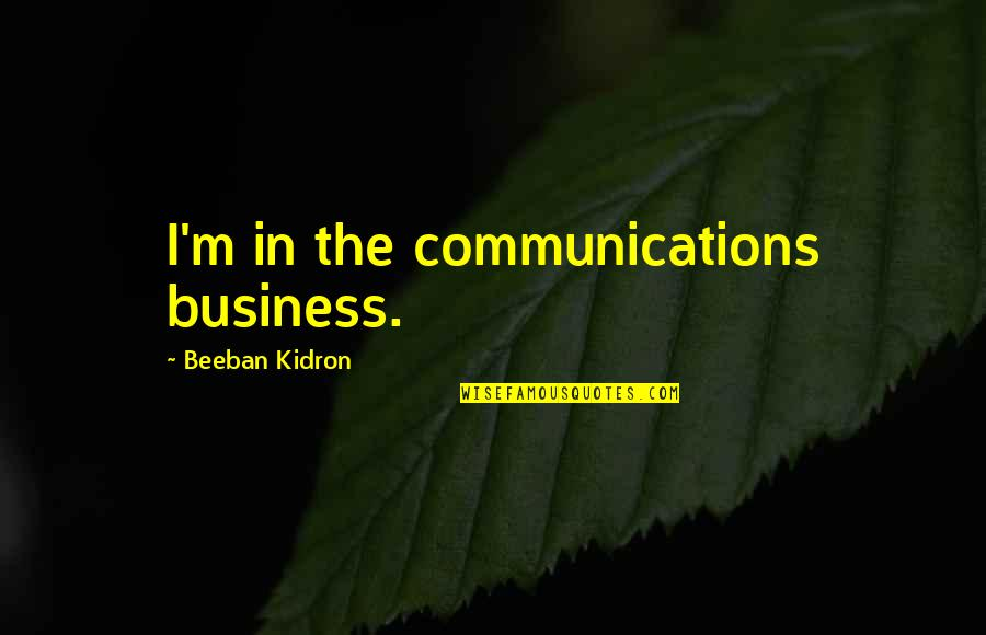 Beeban Kidron Quotes By Beeban Kidron: I'm in the communications business.