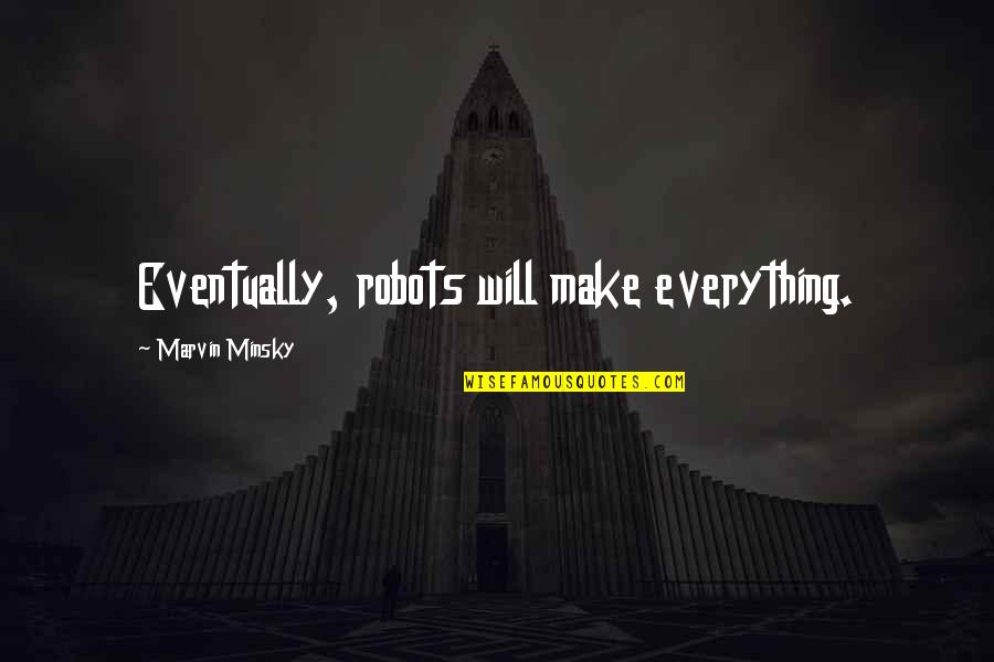 Beef Burgers Quotes By Marvin Minsky: Eventually, robots will make everything.