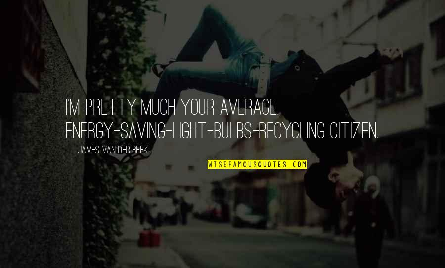 Beek Quotes By James Van Der Beek: I'm pretty much your average, energy-saving-light-bulbs-recycling citizen.