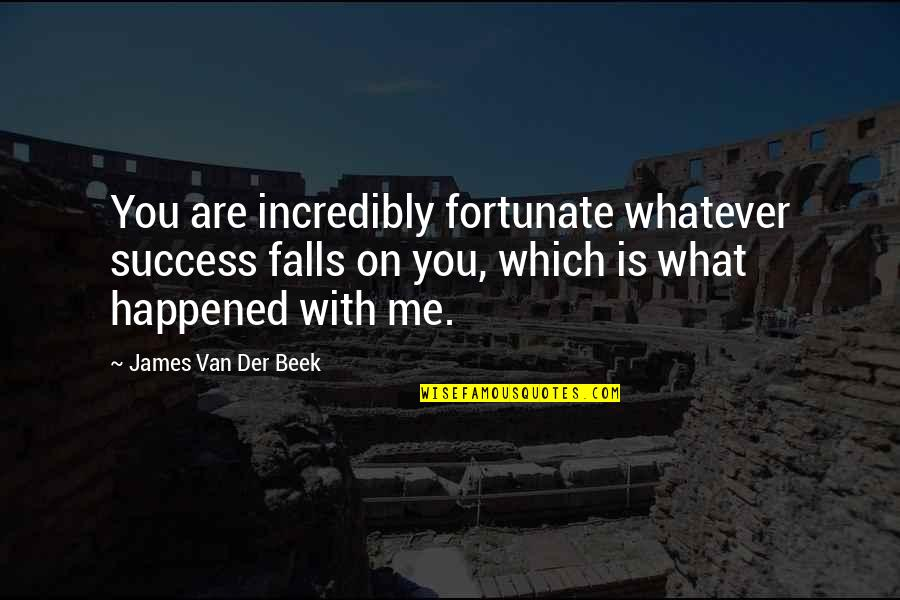 Beek Quotes By James Van Der Beek: You are incredibly fortunate whatever success falls on