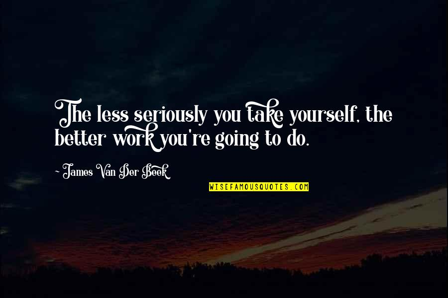 Beek Quotes By James Van Der Beek: The less seriously you take yourself, the better