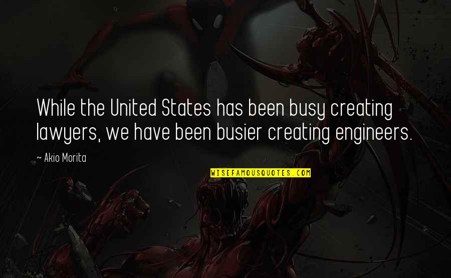 Been Busy Quotes By Akio Morita: While the United States has been busy creating