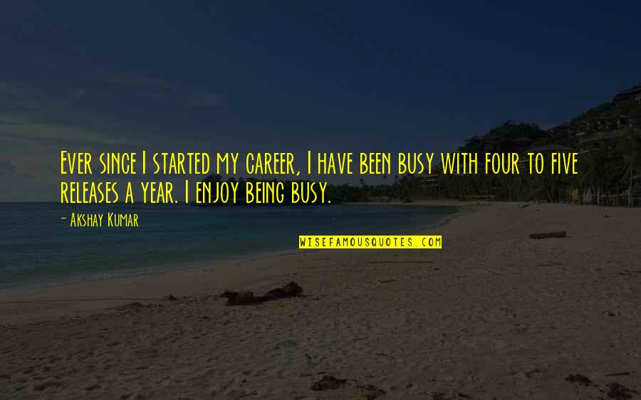 Been Busy Quotes By Akshay Kumar: Ever since I started my career, I have