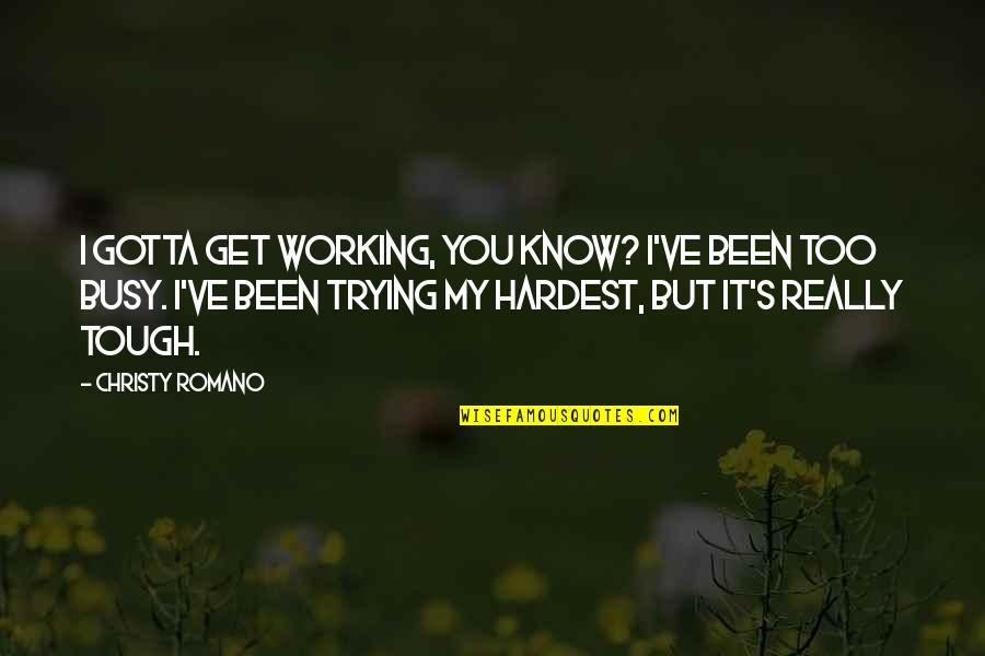 Been Busy Quotes By Christy Romano: I gotta get working, you know? I've been
