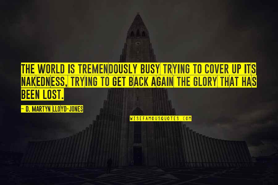 Been Busy Quotes By D. Martyn Lloyd-Jones: The world is tremendously busy trying to cover