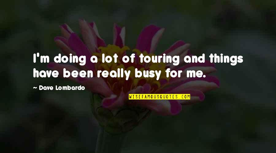 Been Busy Quotes By Dave Lombardo: I'm doing a lot of touring and things