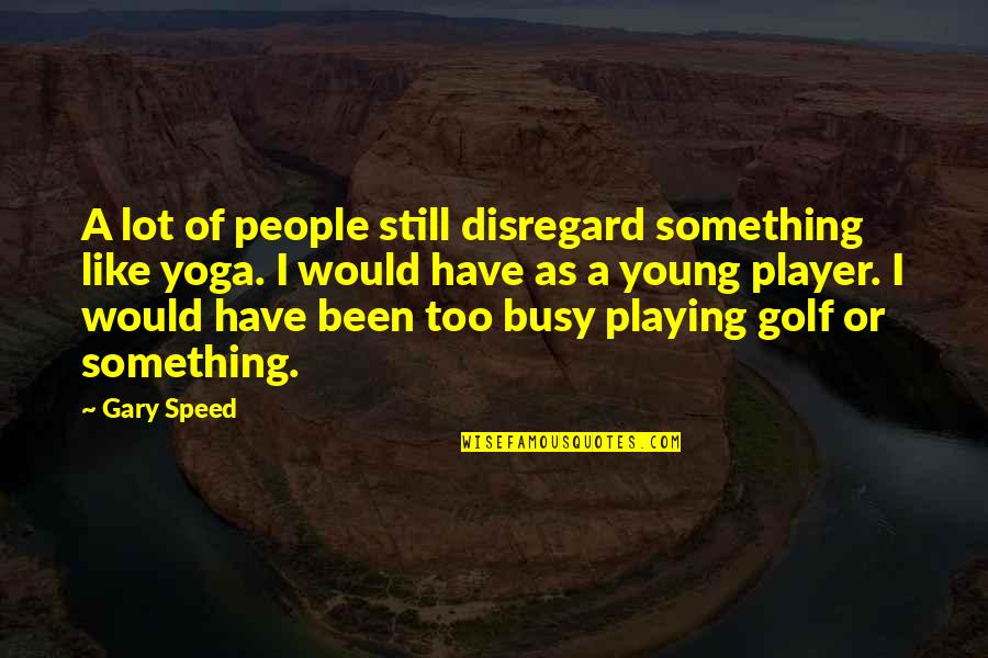 Been Busy Quotes By Gary Speed: A lot of people still disregard something like