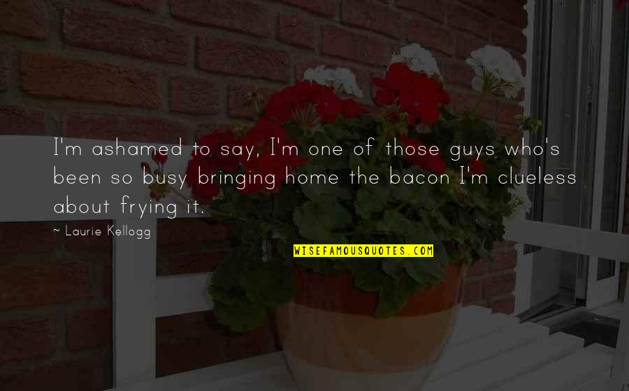 Been Busy Quotes By Laurie Kellogg: I'm ashamed to say, I'm one of those