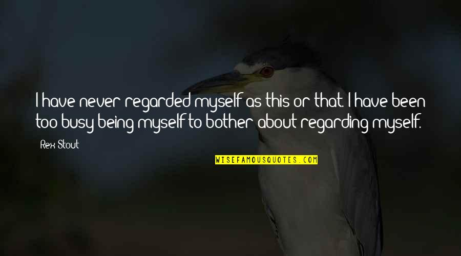Been Busy Quotes By Rex Stout: I have never regarded myself as this or