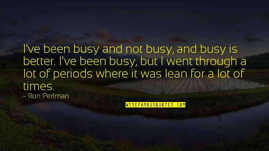 Been Busy Quotes By Ron Perlman: I've been busy and not busy, and busy