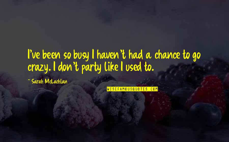 Been Busy Quotes By Sarah McLachlan: I've been so busy I haven't had a