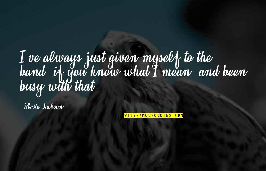 Been Busy Quotes By Stevie Jackson: I've always just given myself to the band,