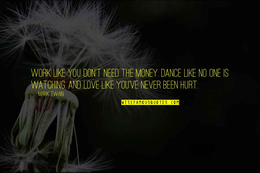 Been Hurt By Love Quotes By Mark Twain: Work like you don't need the money. Dance