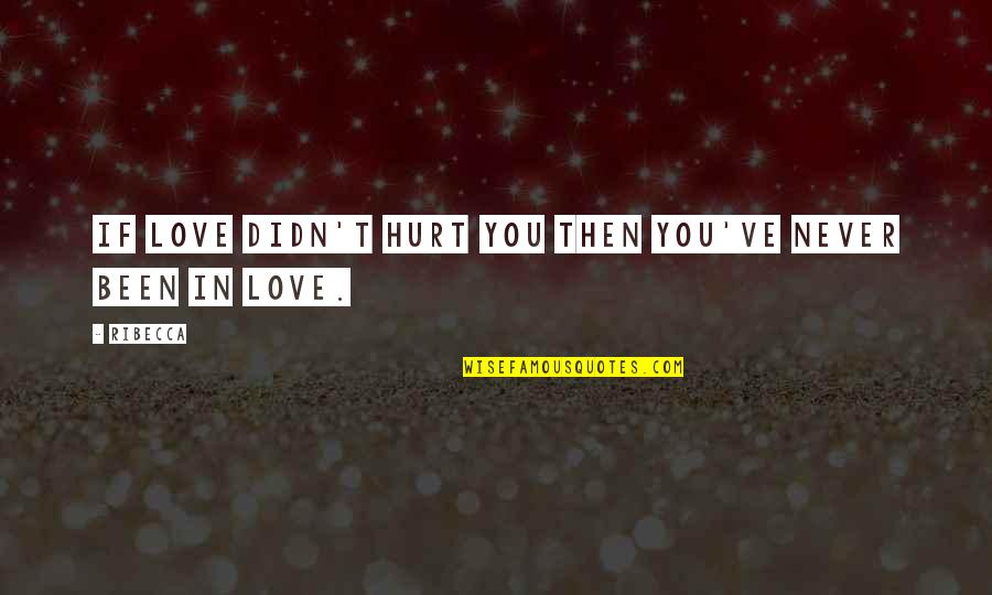 Been Hurt By Love Quotes By Ribecca: If love didn't hurt you then you've never