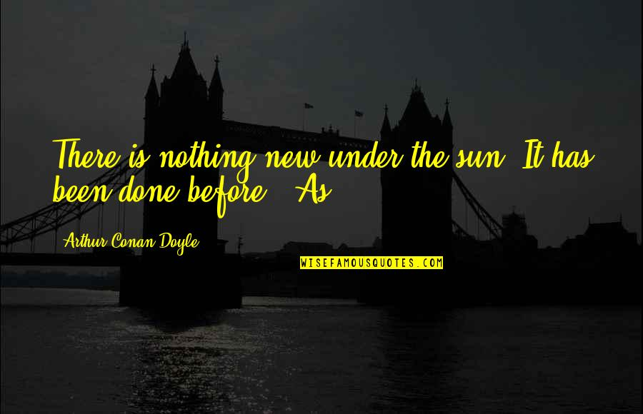 Been There Before Quotes By Arthur Conan Doyle: There is nothing new under the sun. It