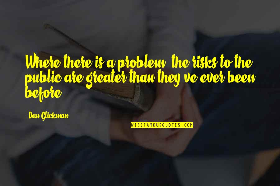Been There Before Quotes By Dan Glickman: Where there is a problem, the risks to