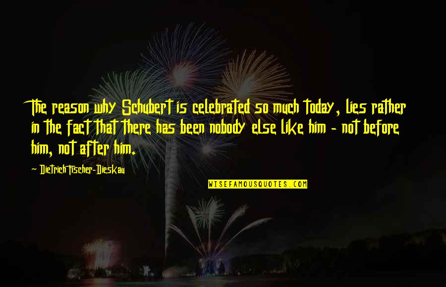 Been There Before Quotes By Dietrich Fischer-Dieskau: The reason why Schubert is celebrated so much