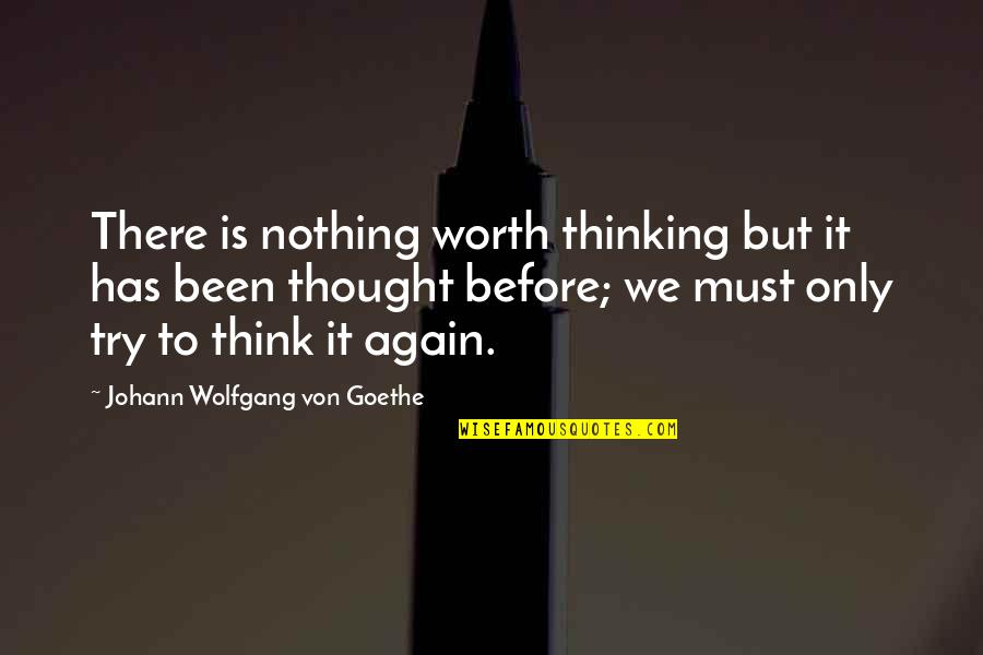 Been There Before Quotes By Johann Wolfgang Von Goethe: There is nothing worth thinking but it has