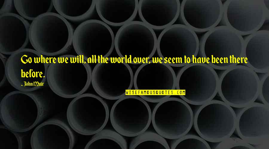 Been There Before Quotes By John Muir: Go where we will, all the world over,