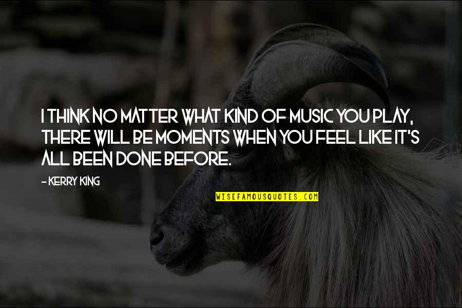 Been There Before Quotes By Kerry King: I think no matter what kind of music