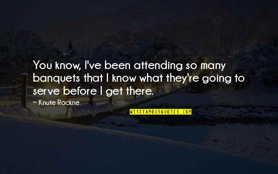 Been There Before Quotes By Knute Rockne: You know, I've been attending so many banquets