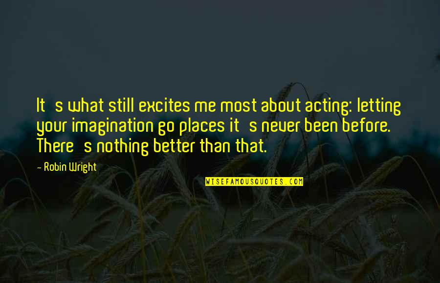 Been There Before Quotes By Robin Wright: It's what still excites me most about acting: