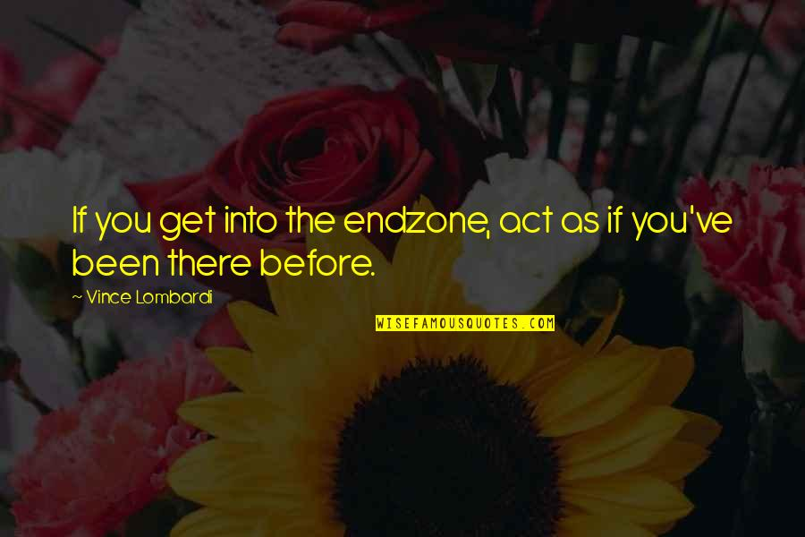 Been There Before Quotes By Vince Lombardi: If you get into the endzone, act as