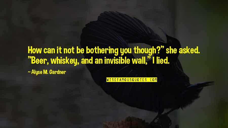 Beer And Whiskey Quotes By Alyse M. Gardner: How can it not be bothering you though?""