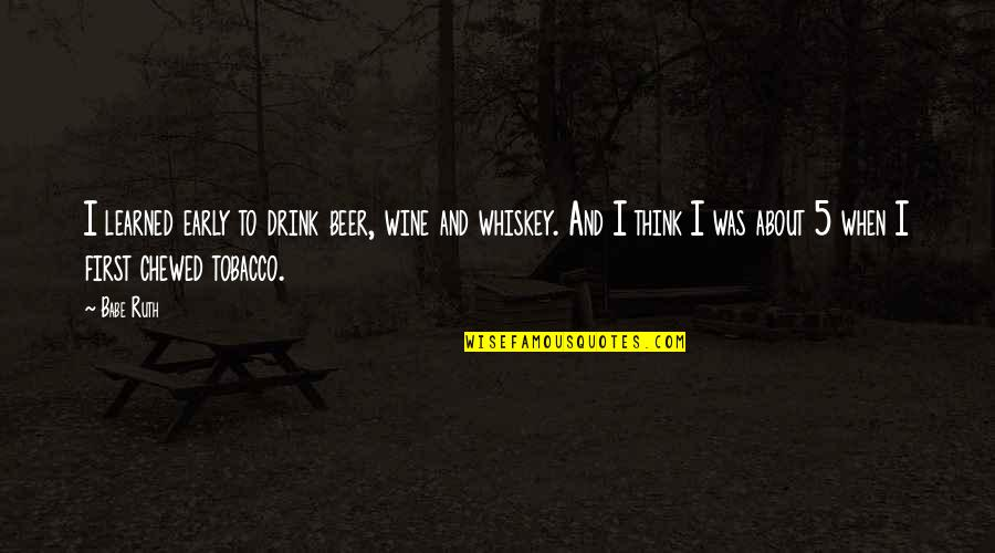 Beer And Whiskey Quotes By Babe Ruth: I learned early to drink beer, wine and